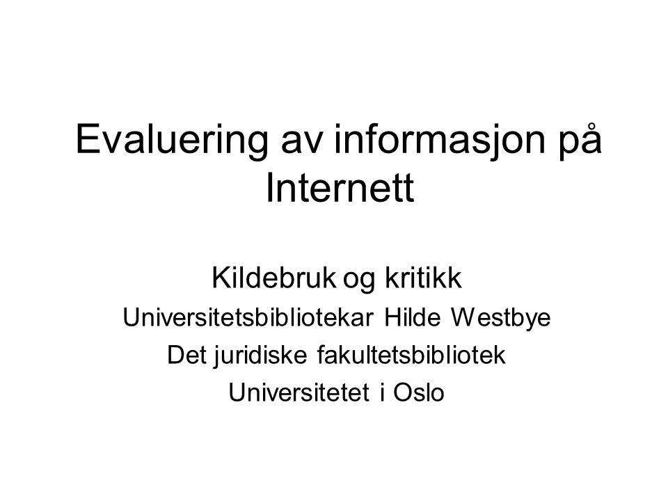 Evaluering av informasjon på Internett Kildebruk og kritikk Universitetsbibliotekar Hilde Westbye Det juridiske fakultetsbibliotek Universitetet i Osl
