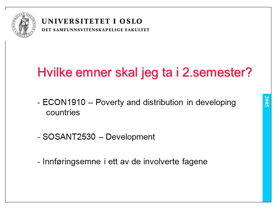 2005 Hvilke emner skal jeg ta i 2.semester? - ECON1910 – Poverty and distribution in developing countries - SOSANT2530 – Development - Innføringsemne