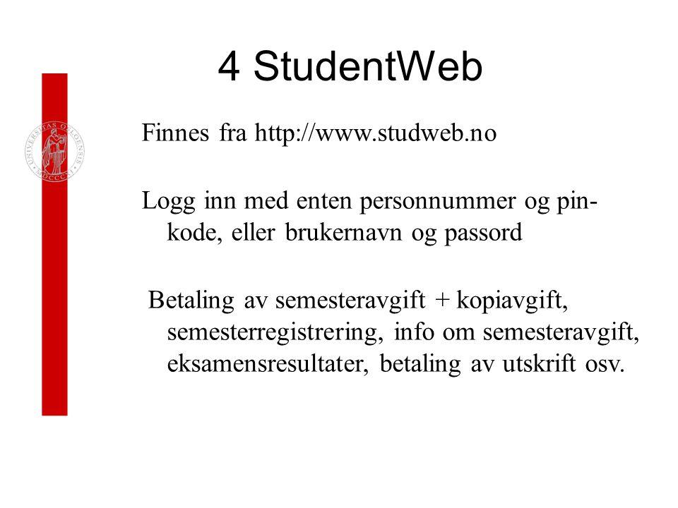 4 StudentWeb Finnes fra http://www.studweb.no Logg inn med enten personnummer og pin- kode, eller brukernavn og passord Betaling av semesteravgift + kopiavgift, semesterregistrering, info om semesteravgift, eksamensresultater, betaling av utskrift osv.