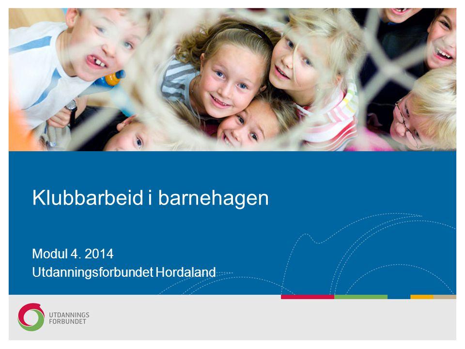Modul 4. 2014 Utdanningsforbundet Hordaland Klubbarbeid i barnehagen