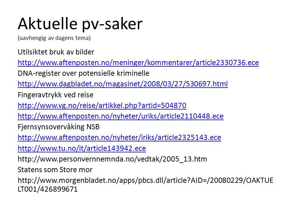 Aktuelle pv-saker (uavhengig av dagens tema) Utilsiktet bruk av bilder http://www.aftenposten.no/meninger/kommentarer/article2330736.ece DNA-register over potensielle kriminelle http://www.dagbladet.no/magasinet/2008/03/27/530697.html Fingeravtrykk ved reise http://www.vg.no/reise/artikkel.php artid=504870 http://www.aftenposten.no/nyheter/uriks/article2110448.ece Fjernsynsovervåking NSB http://www.aftenposten.no/nyheter/iriks/article2325143.ece http://www.tu.no/it/article143942.ece http://www.personvernnemnda.no/vedtak/2005_13.htm Statens som Store mor http://www.morgenbladet.no/apps/pbcs.dll/article AID=/20080229/OAKTUE LT001/426899671