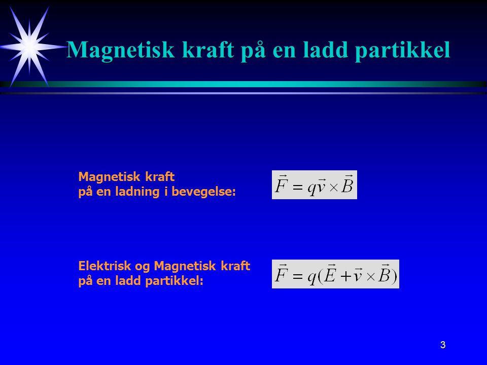3 Magnetisk kraft på en ladd partikkel Magnetisk kraft på en ladning i bevegelse: Elektrisk og Magnetisk kraft på en ladd partikkel:
