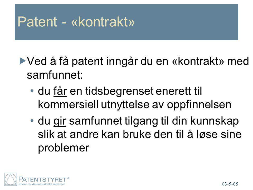 Patent - «kontrakt»  Ved å få patent inngår du en «kontrakt» med samfunnet: du får en tidsbegrenset enerett til kommersiell utnyttelse av oppfinnelsen du gir samfunnet tilgang til din kunnskap slik at andre kan bruke den til å løse sine problemer 03-5-05