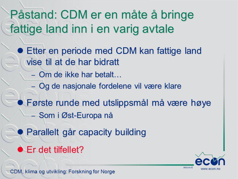 Arkivnr-8 CDM, klima og utvikling: Forskning for Norge www.econ.no Påstand: CDM er en måte å bringe fattige land inn i en varig avtale Etter en periode med CDM kan fattige land vise til at de har bidratt Etter en periode med CDM kan fattige land vise til at de har bidratt – Om de ikke har betalt… – Og de nasjonale fordelene vil være klare Første runde med utslippsmål må være høye Første runde med utslippsmål må være høye – Som i Øst-Europa nå Parallelt går capacity building Parallelt går capacity building Er det tilfellet.