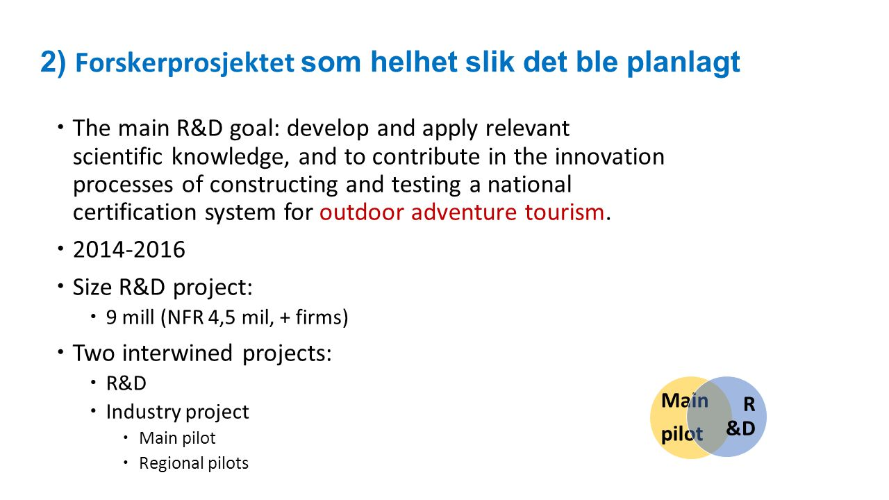 2) Forskerprosjektet som helhet slik det ble planlagt  The main R&D goal: develop and apply relevant scientific knowledge, and to contribute in the i