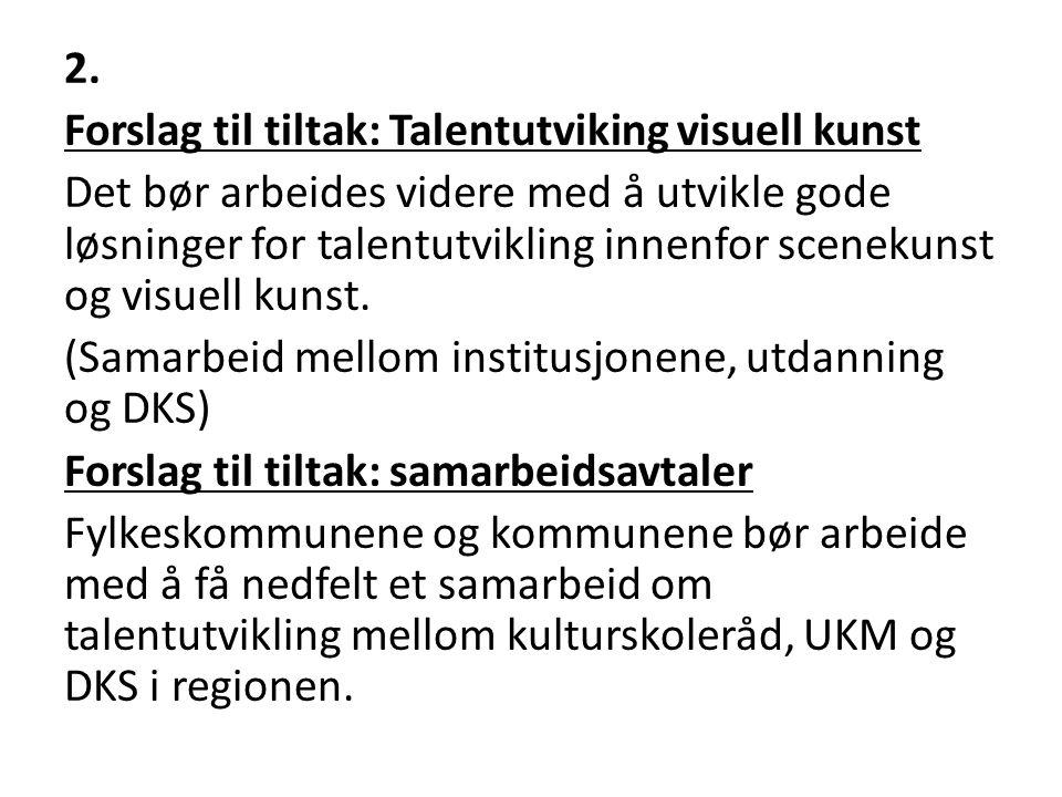 2. Forslag til tiltak: Talentutviking visuell kunst Det bør arbeides videre med å utvikle gode løsninger for talentutvikling innenfor scenekunst og vi