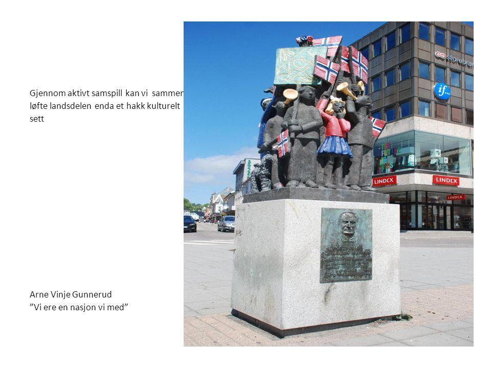 Gjennom aktivt samspill kan vi sammen løfte landsdelen enda et hakk kulturelt sett Arne Vinje Gunnerud Vi ere en nasjon vi med