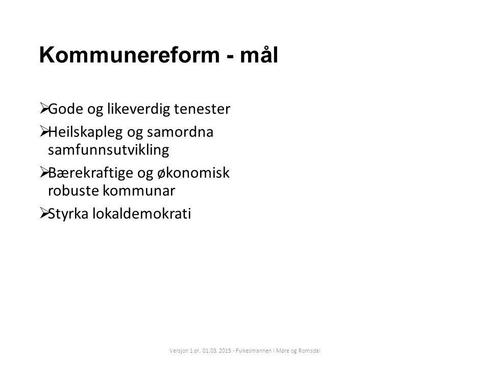 Kommunereform - mål  Gode og likeverdig tenester  Heilskapleg og samordna samfunnsutvikling  Bærekraftige og økonomisk robuste kommunar  Styrka lokaldemokrati Versjon 1 pr.