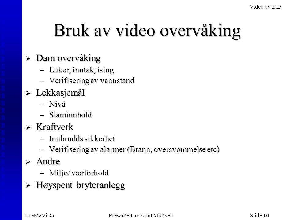 Video over IP BreMaViDaPresantert av Knut MidtveitSlide 10 Bruk av video overvåking  Dam overvåking –Luker, inntak, ising. –Verifisering av vannstand