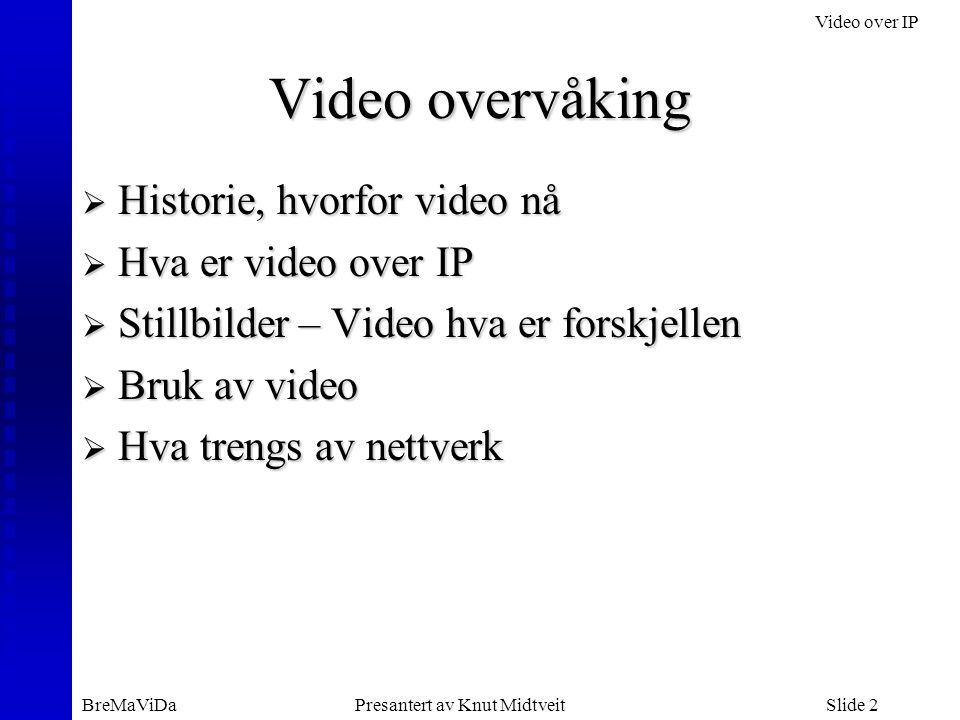 Video over IP BreMaViDaPresantert av Knut MidtveitSlide 3 Historie, hvorfor video nå  Teknologien gjør det enkelt og rimelig –Video over IP har vært tilgjengelig 3-4 år –Nettverkene blir basert på Ethernet og IP –Nettverkene får nok kapasitet  Arbeidsmønstre endrer seg –Større bruk av fjernstyring –Fokus på sikkerhet –Mindre mannskap