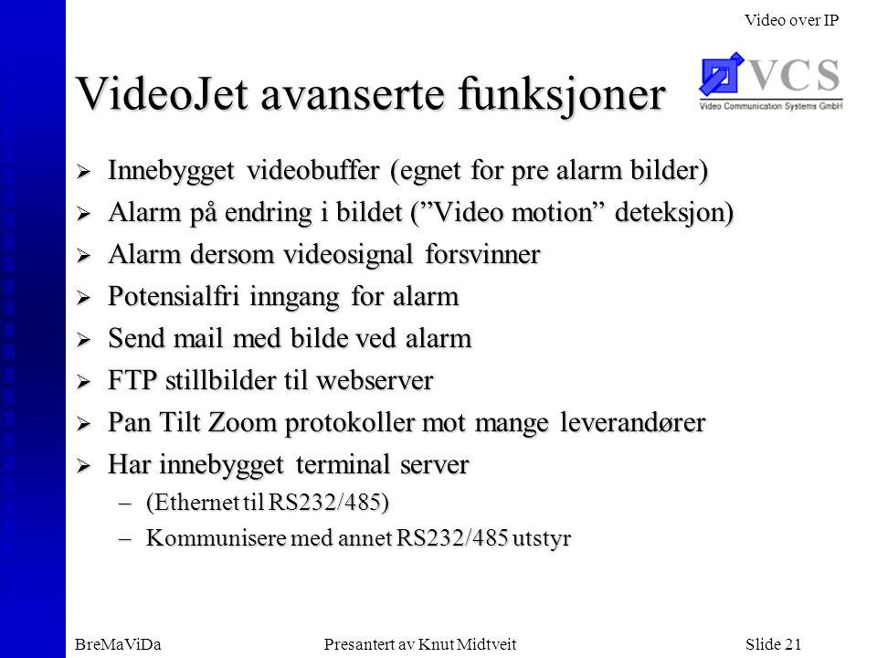 Video over IP BreMaViDaPresantert av Knut MidtveitSlide 21 VideoJet avanserte funksjoner  Innebygget videobuffer (egnet for pre alarm bilder)  Alarm på endring i bildet ( Video motion deteksjon)  Alarm dersom videosignal forsvinner  Potensialfri inngang for alarm  Send mail med bilde ved alarm  FTP stillbilder til webserver  Pan Tilt Zoom protokoller mot mange leverandører  Har innebygget terminal server –(Ethernet til RS232/485) –Kommunisere med annet RS232/485 utstyr
