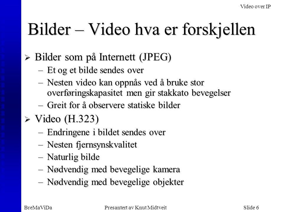 Video over IP BreMaViDaPresantert av Knut MidtveitSlide 6 Bilder – Video hva er forskjellen  Bilder som på Internett (JPEG) –Et og et bilde sendes ov