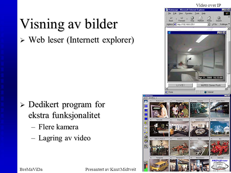 Video over IP BreMaViDaPresantert av Knut MidtveitSlide 8 Visning av bilder  Web leser (Internett explorer)  Dedikert program for ekstra funksjonalitet –Flere kamera –Lagring av video