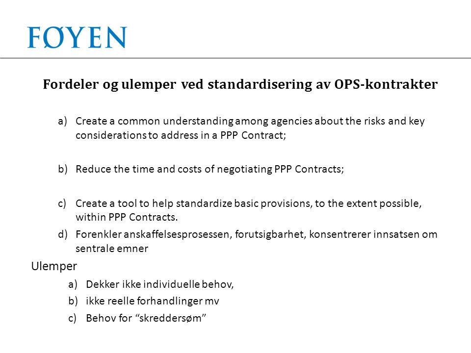 Fordeler og ulemper ved standardisering av OPS-kontrakter a)Create a common understanding among agencies about the risks and key considerations to address in a PPP Contract; b)Reduce the time and costs of negotiating PPP Contracts; c)Create a tool to help standardize basic provisions, to the extent possible, within PPP Contracts.