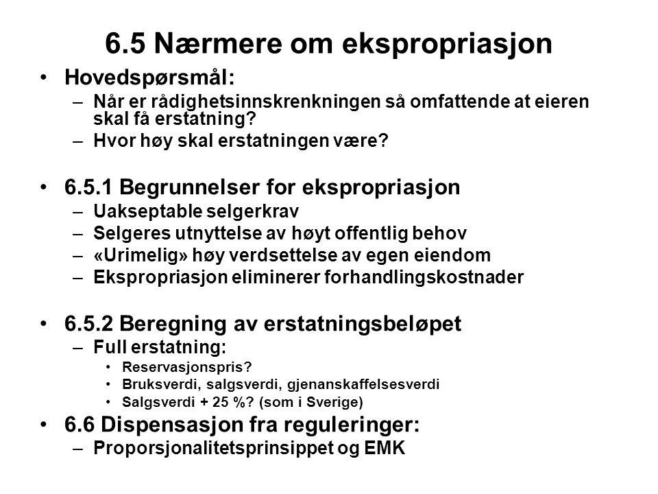 6.5 Nærmere om ekspropriasjon Hovedspørsmål: –Når er rådighetsinnskrenkningen så omfattende at eieren skal få erstatning? –Hvor høy skal erstatningen