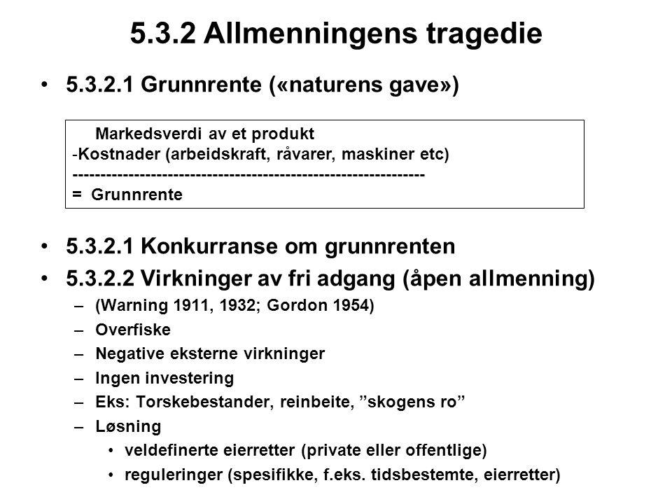 5.3.2 Allmenningens tragedie 5.3.2.1 Grunnrente («naturens gave») 5.3.2.1 Konkurranse om grunnrenten 5.3.2.2 Virkninger av fri adgang (åpen allmenning) –(Warning 1911, 1932; Gordon 1954) –Overfiske –Negative eksterne virkninger –Ingen investering –Eks: Torskebestander, reinbeite, skogens ro –Løsning veldefinerte eierretter (private eller offentlige) reguleringer (spesifikke, f.eks.