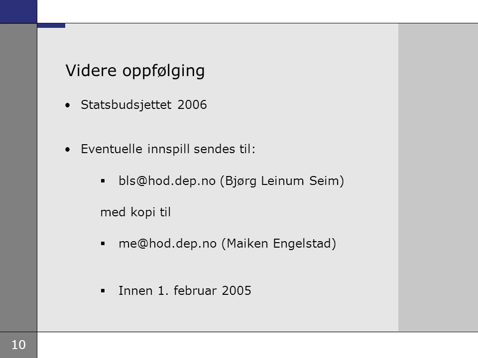 10 Videre oppfølging Statsbudsjettet 2006 Eventuelle innspill sendes til:  bls@hod.dep.no (Bjørg Leinum Seim) med kopi til  me@hod.dep.no (Maiken Engelstad)  Innen 1.