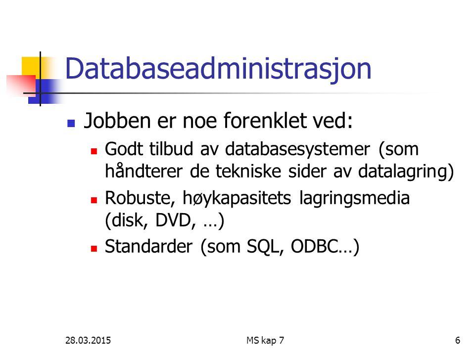 28.03.2015MS kap 76 Databaseadministrasjon Jobben er noe forenklet ved: Godt tilbud av databasesystemer (som håndterer de tekniske sider av datalagrin