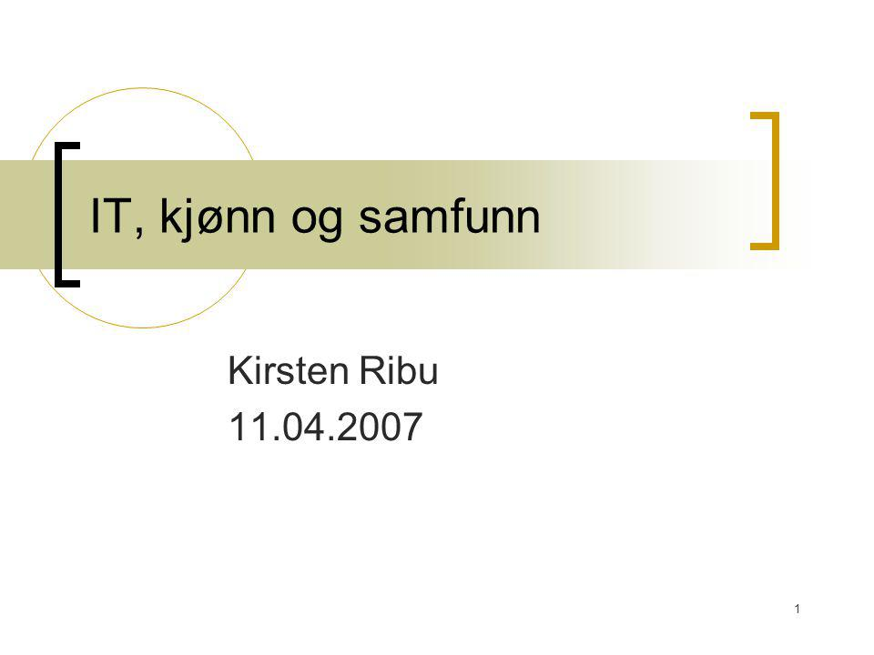 1 IT, kjønn og samfunn Kirsten Ribu 11.04.2007
