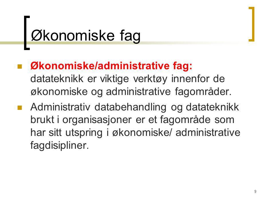 9 Økonomiske fag Økonomiske/administrative fag: datateknikk er viktige verktøy innenfor de økonomiske og administrative fagområder. Administrativ data