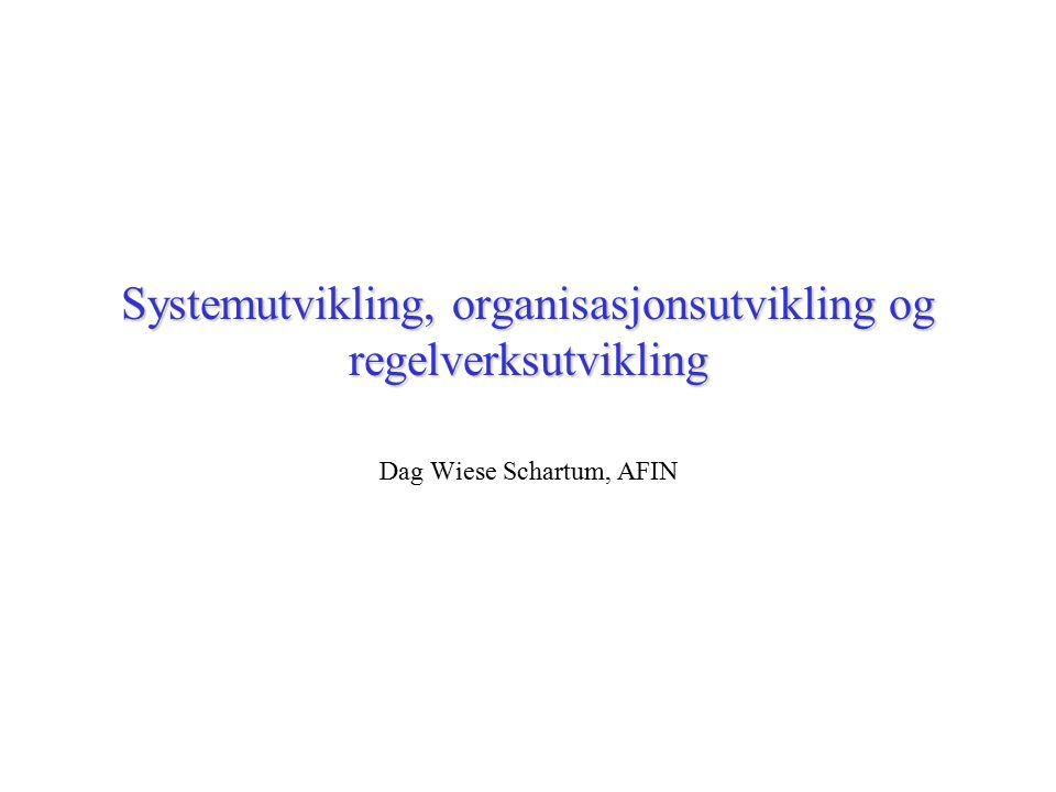 Systemutvikling, organisasjonsutvikling og regelverksutvikling Dag Wiese Schartum, AFIN