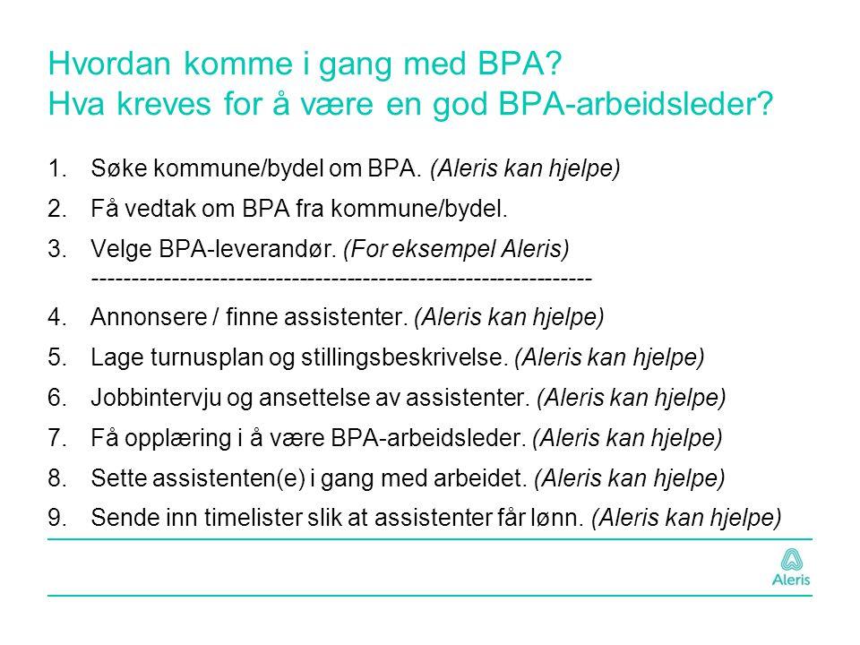 Hvordan komme i gang med BPA? Hva kreves for å være en god BPA-arbeidsleder? 1.Søke kommune/bydel om BPA. (Aleris kan hjelpe) 2.Få vedtak om BPA fra k
