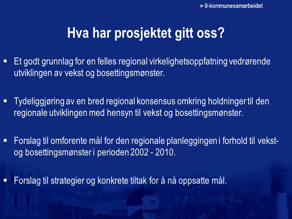 > 9-kommunesamarbeidet Hva har prosjektet gitt oss?  Et godt grunnlag for en felles regional virkelighetsoppfatning vedrørende utviklingen av vekst o
