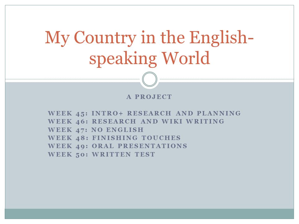A PROJECT WEEK 45: INTRO+ RESEARCH AND PLANNING WEEK 46: RESEARCH AND WIKI WRITING WEEK 47: NO ENGLISH WEEK 48: FINISHING TOUCHES WEEK 49: ORAL PRESENTATIONS WEEK 50: WRITTEN TEST My Country in the English- speaking World
