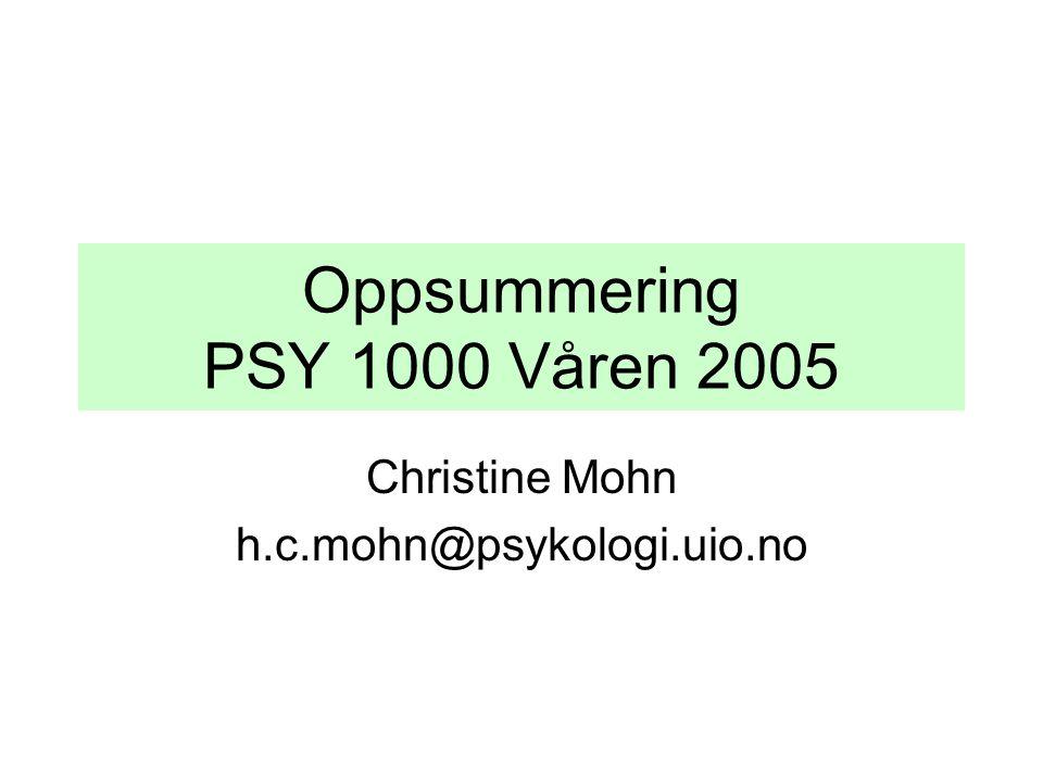 Oppsummering PSY 1000 Våren 2005 Christine Mohn h.c.mohn@psykologi.uio.no
