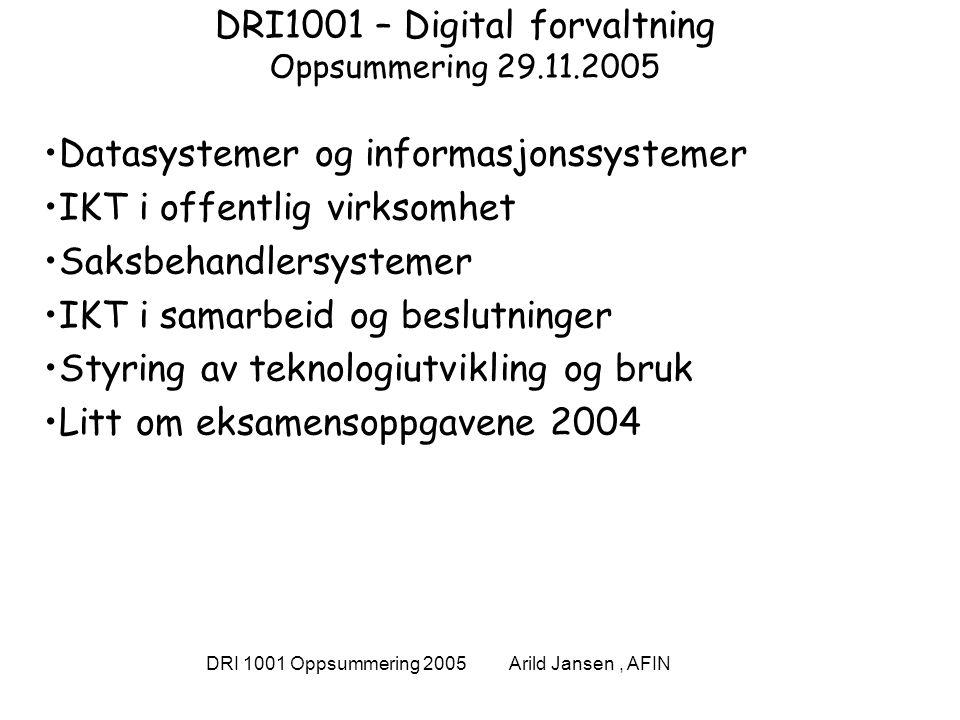 DRI 1001 Oppsummering 2005 Arild Jansen, AFIN DRI1001 – Digital forvaltning Oppsummering 29.11.2005 Datasystemer og informasjonssystemer IKT i offentlig virksomhet Saksbehandlersystemer IKT i samarbeid og beslutninger Styring av teknologiutvikling og bruk Litt om eksamensoppgavene 2004