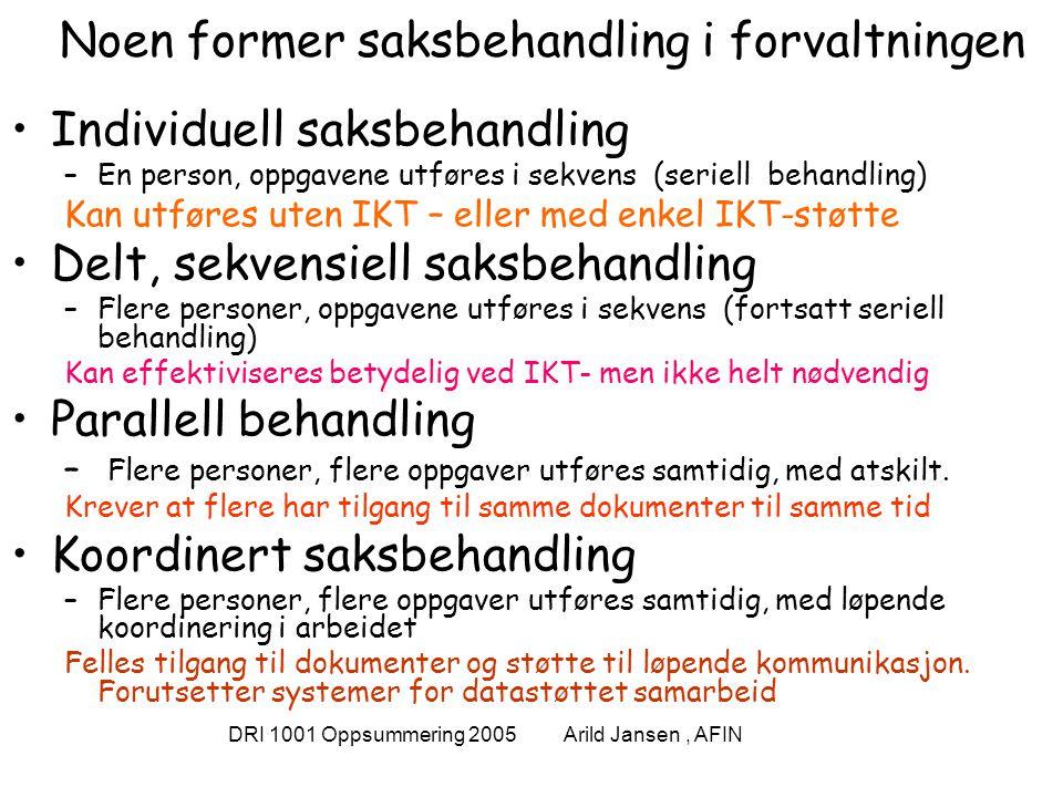 DRI 1001 Oppsummering 2005 Arild Jansen, AFIN Noen former saksbehandling i forvaltningen Individuell saksbehandling –En person, oppgavene utføres i sekvens (seriell behandling) Kan utføres uten IKT – eller med enkel IKT-støtte Delt, sekvensiell saksbehandling –Flere personer, oppgavene utføres i sekvens (fortsatt seriell behandling) Kan effektiviseres betydelig ved IKT- men ikke helt nødvendig Parallell behandling – Flere personer, flere oppgaver utføres samtidig, med atskilt.