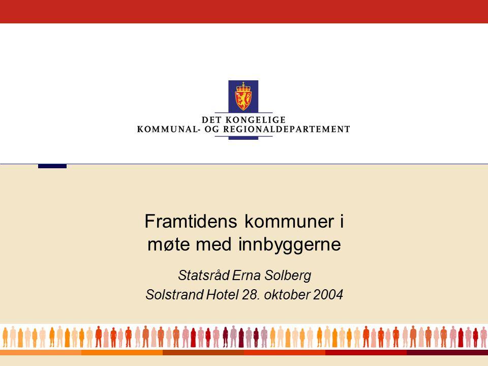 1 Statsråd Erna Solberg Solstrand Hotel 28. oktober 2004 Framtidens kommuner i møte med innbyggerne