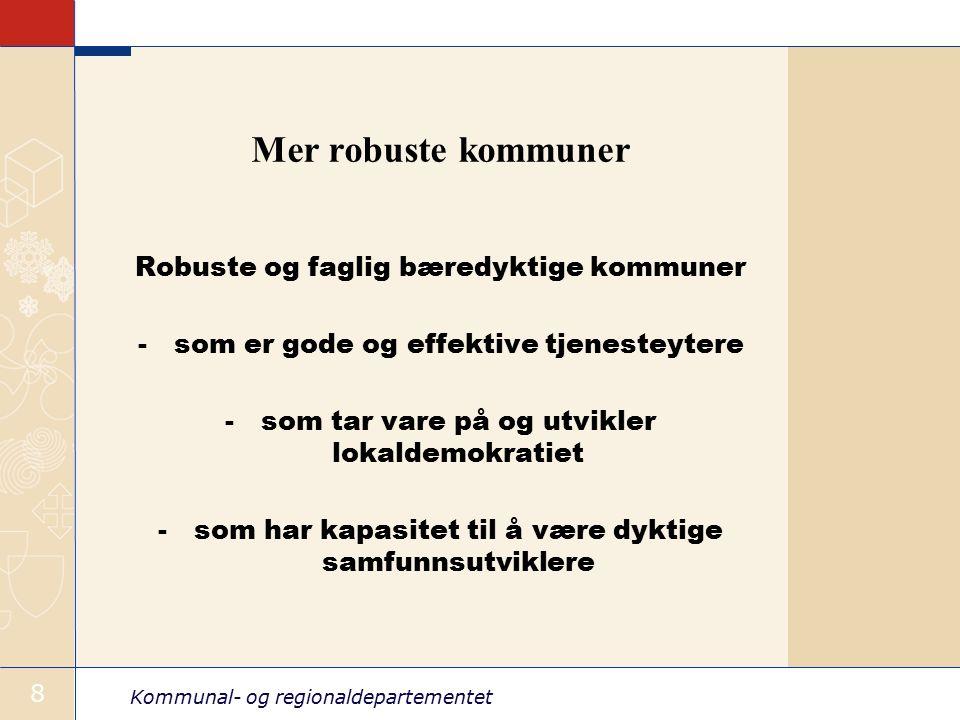 Kommunal- og regionaldepartementet 8 Mer robuste kommuner Robuste og faglig bæredyktige kommuner -som er gode og effektive tjenesteytere -som tar vare på og utvikler lokaldemokratiet -som har kapasitet til å være dyktige samfunnsutviklere