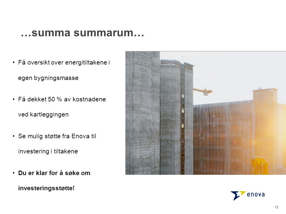 …summa summarum… Få oversikt over energitiltakene i egen bygningsmasse Få dekket 50 % av kostnadene ved kartleggingen Se mulig støtte fra Enova til investering i tiltakene Du er klar for å søke om investeringsstøtte.
