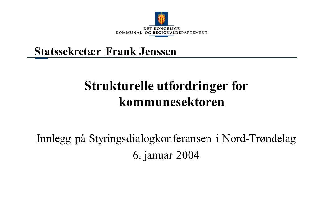 Statssekretær Frank Jenssen Strukturelle utfordringer for kommunesektoren Innlegg på Styringsdialogkonferansen i Nord-Trøndelag 6. januar 2004