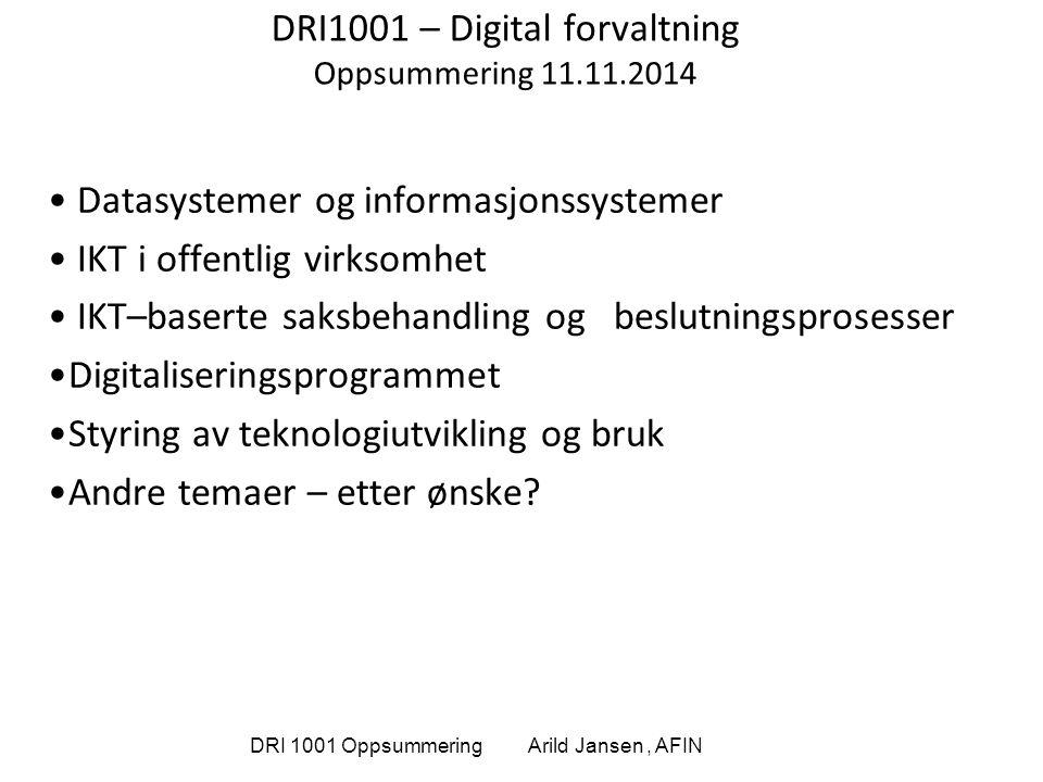 DRI 1001 Oppsummering Arild Jansen, AFIN DRI1001 – Digital forvaltning Oppsummering 11.11.2014 Datasystemer og informasjonssystemer IKT i offentlig vi