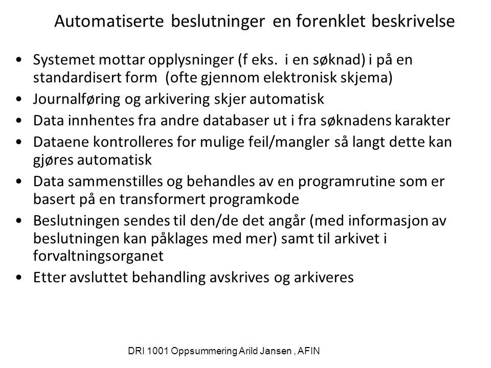 DRI 1001 Oppsummering Arild Jansen, AFIN Automatiserte beslutninger en forenklet beskrivelse Systemet mottar opplysninger (f eks. i en søknad) i på en