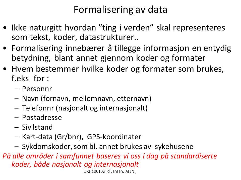 """DRI 1001 Arild Jansen, AFIN, Formalisering av data Ikke naturgitt hvordan """"ting i verden"""" skal representeres som tekst, koder, datastrukturer.. Formal"""