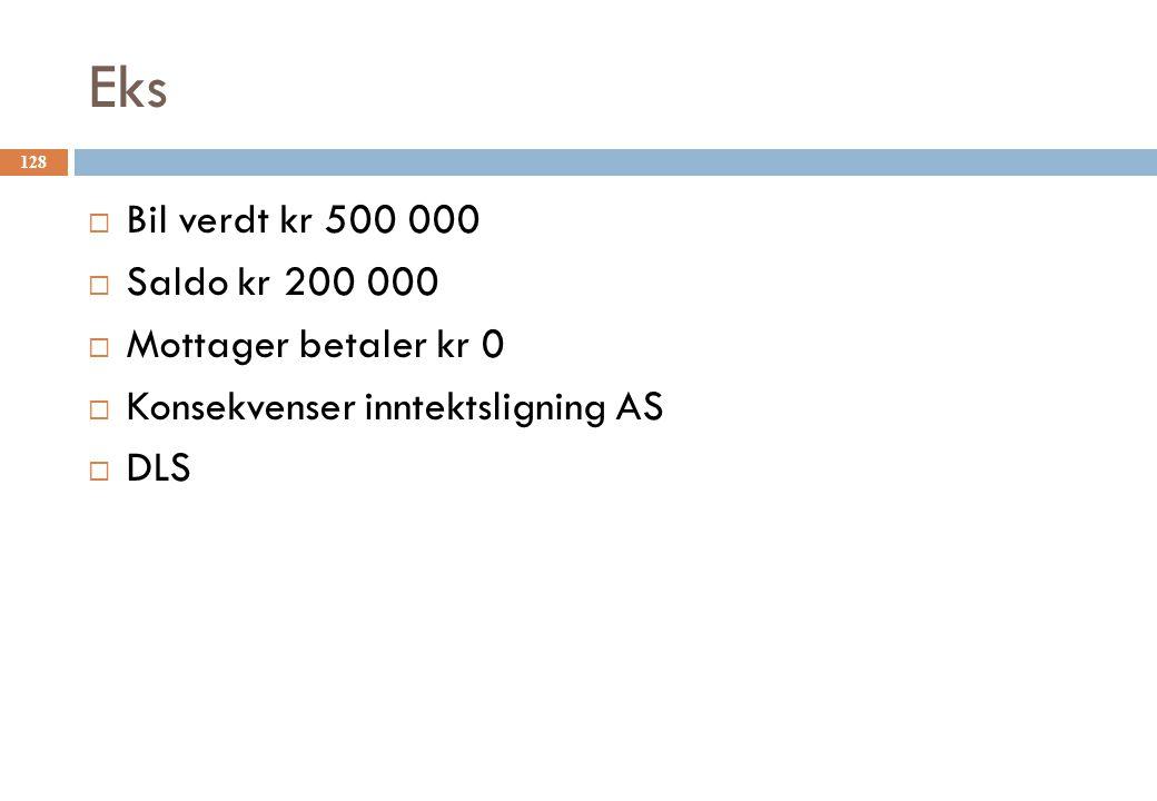 Eks 128  Bil verdt kr 500 000  Saldo kr 200 000  Mottager betaler kr 0  Konsekvenser inntektsligning AS  DLS