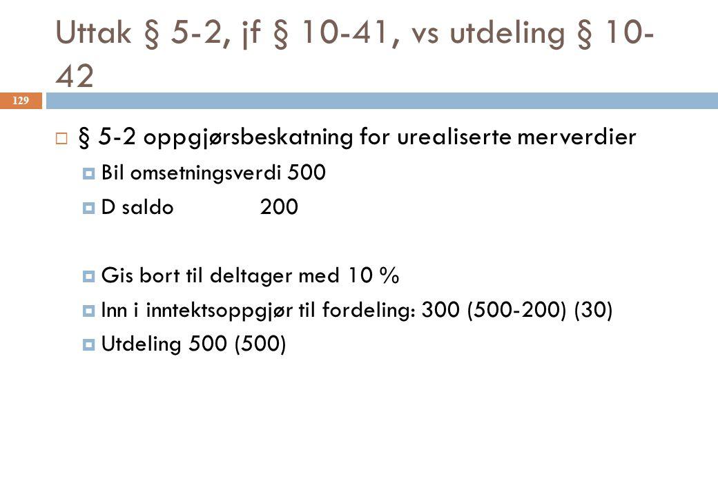Uttak § 5-2, jf § 10-41, vs utdeling § 10- 42  § 5-2 oppgjørsbeskatning for urealiserte merverdier  Bil omsetningsverdi 500  D saldo 200  Gis bort
