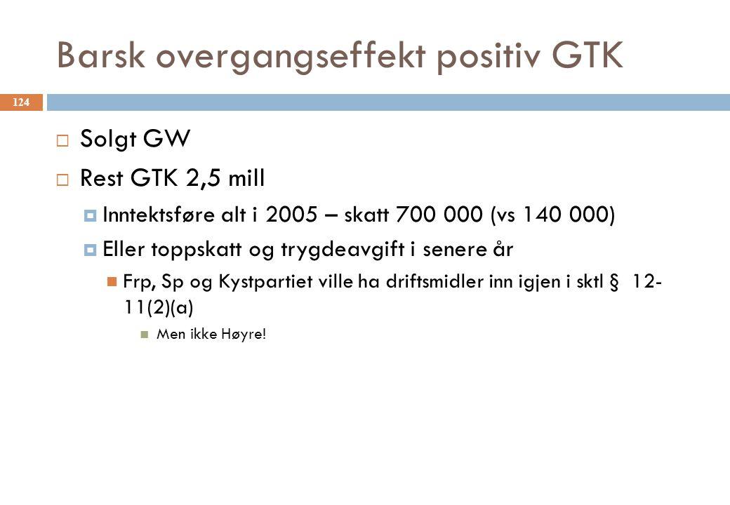 Barsk overgangseffekt positiv GTK  Solgt GW  Rest GTK 2,5 mill  Inntektsføre alt i 2005 – skatt 700 000 (vs 140 000)  Eller toppskatt og trygdeavg