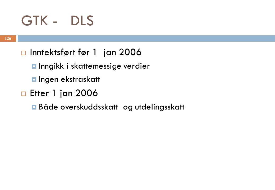 GTK - DLS  Inntektsført før 1 jan 2006  Inngikk i skattemessige verdier  Ingen ekstraskatt  Etter 1 jan 2006  Både overskuddsskatt og utdelingssk