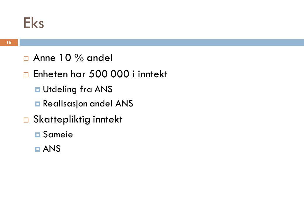 Eks 16  Anne 10 % andel  Enheten har 500 000 i inntekt  Utdeling fra ANS  Realisasjon andel ANS  Skattepliktig inntekt  Sameie  ANS