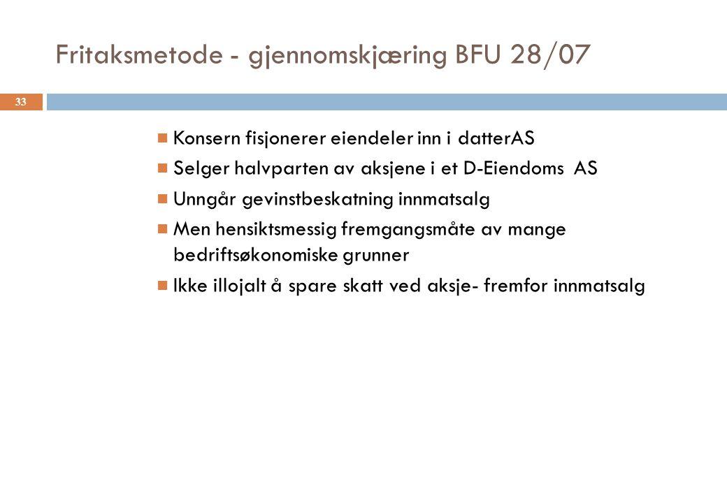 Fritaksmetode - gjennomskjæring BFU 28/07 Konsern fisjonerer eiendeler inn i datterAS Selger halvparten av aksjene i et D-Eiendoms AS Unngår gevinstbe