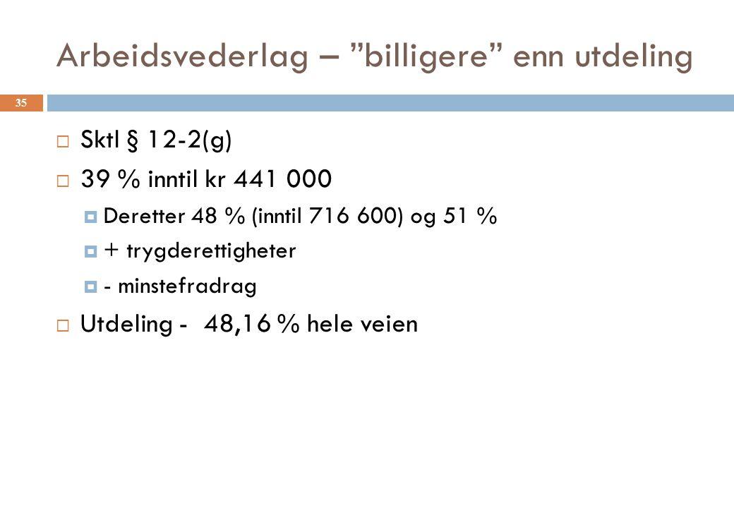 """Arbeidsvederlag – """"billigere"""" enn utdeling  Sktl § 12-2(g)  39 % inntil kr 441 000  Deretter 48 % (inntil 716 600) og 51 %  + trygderettigheter """