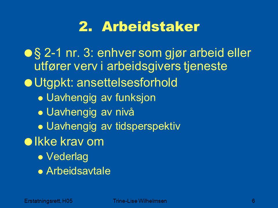 Erstatningsrett, H05Trine-Lise Wilhelmsen6 2. Arbeidstaker  § 2-1 nr. 3: enhver som gjør arbeid eller utfører verv i arbeidsgivers tjeneste  Utgpkt:
