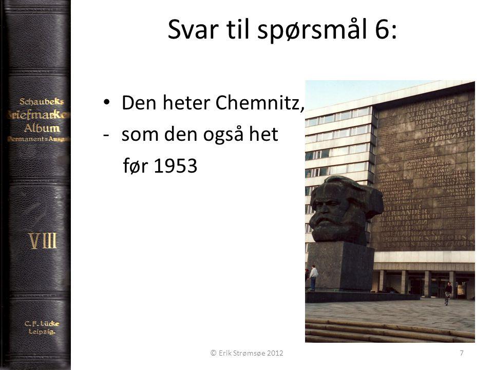 Svar til spørsmål 6: 7 Den heter Chemnitz, -som den også het før 1953 © Erik Strømsøe 2012