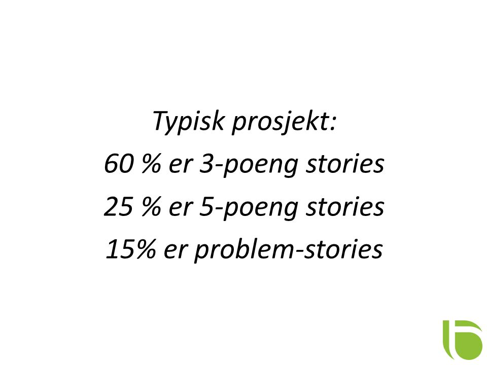 Typisk prosjekt: 60 % er 3-poeng stories 25 % er 5-poeng stories 15% er problem-stories
