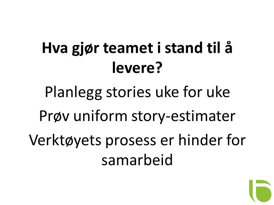 Hva gjør teamet i stand til å levere? Planlegg stories uke for uke Prøv uniform story-estimater Verktøyets prosess er hinder for samarbeid