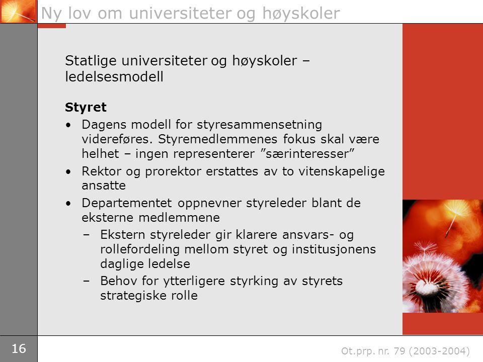 16 Ny lov om universiteter og høyskoler Ot.prp. nr. 79 (2003-2004) Statlige universiteter og høyskoler – ledelsesmodell Styret Dagens modell for styre